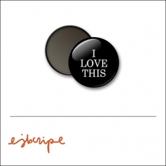 Scrapbook and More 1 inch Round Flair Badge Button Black I Love This by Elise Blaha Cripe